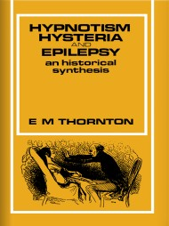 Hypnotism Hysteria and Epilepsy An Historical Synthesis by E. M. Thornton