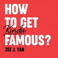How To Get Kinda Famous? by Zee J. Yan
