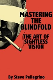 Mastering the Blindfold: The Art of Sightless Vision By Steve Pellegrino