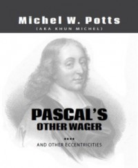 Pascal's Other Wager…and Other Eccentricities By Michel Potts