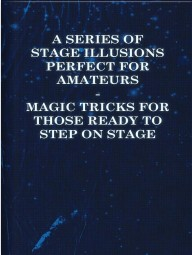A Series of Stage Illusions Perfect for Amateurs Magic Tricks for Those Ready to Step on Stage