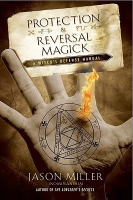 Protection and Reversal Magick A Witch's Defense Manual By Jason Miller